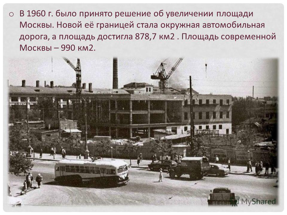 o В 1960 г. было принято решение об увеличении площади Москвы. Новой её границей стала окружная автомобильная дорога, а площадь достигла 878,7 км 2. Площадь современной Москвы – 990 км 2.