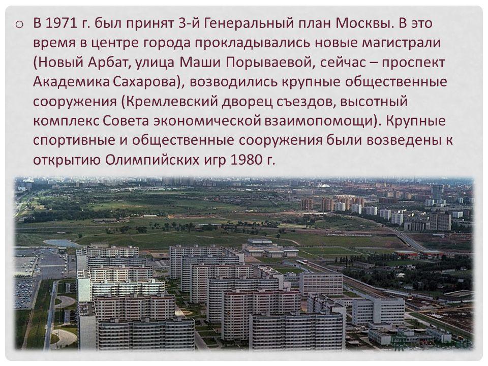 o В 1971 г. был принят 3-й Генеральный план Москвы. В это время в центре города прокладывались новые магистрали (Новый Арбат, улица Маши Порываевой, сейчас – проспект Академика Сахарова), возводились крупные общественные сооружения (Кремлевский дворе