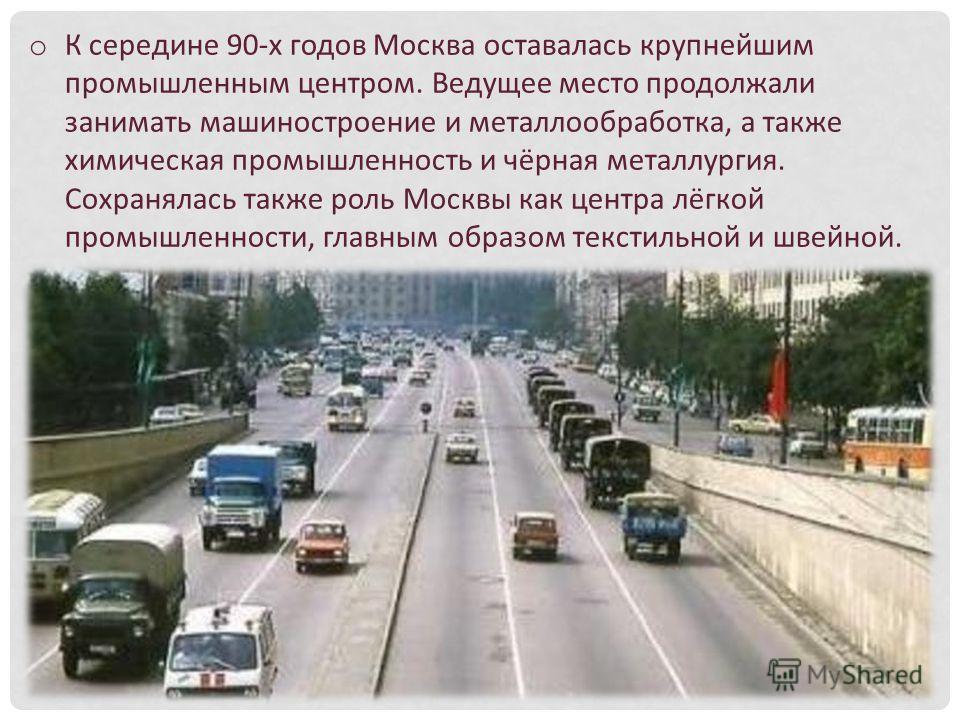 o К середине 90-х годов Москва оставалась крупнейшим промышленным центром. Ведущее место продолжали занимать машиностроение и металлообработка, а также химическая промышленность и чёрная металлургия. Сохранялась также роль Москвы как центра лёгкой пр