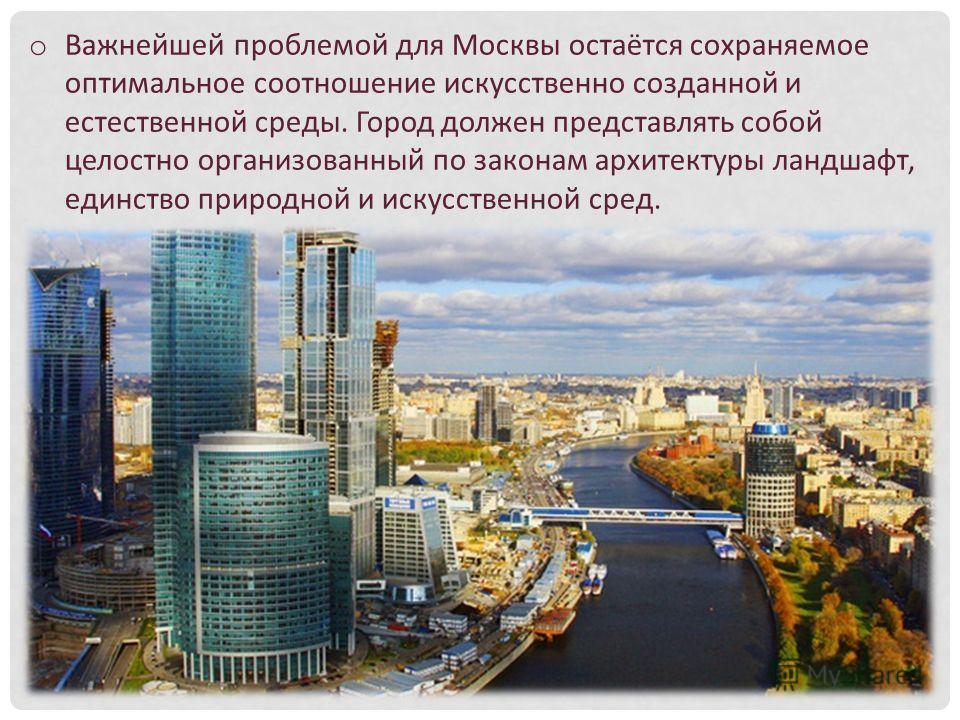 o Важнейшей проблемой для Москвы остаётся сохраняемое оптимальное соотношение искусственно созданной и естественной среды. Город должен представлять собой целостно организованный по законам архитектуры ландшафт, единство природной и искусственной сре