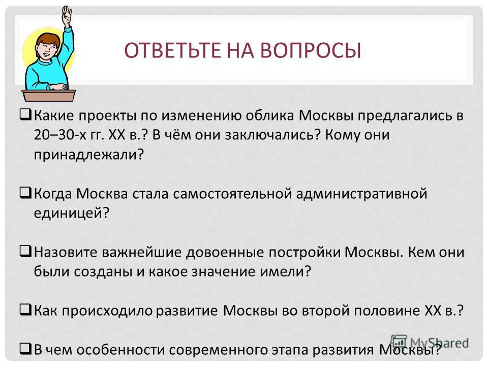 Какие проекты по изменению облика Москвы предлагались в 20–30-х гг. ХХ в.? В чём они заключались? Кому они принадлежали? Когда Москва стала самостоятельной административной единицей? Назовите важнейшие довоенные постройки Москвы. Кем они были созданы