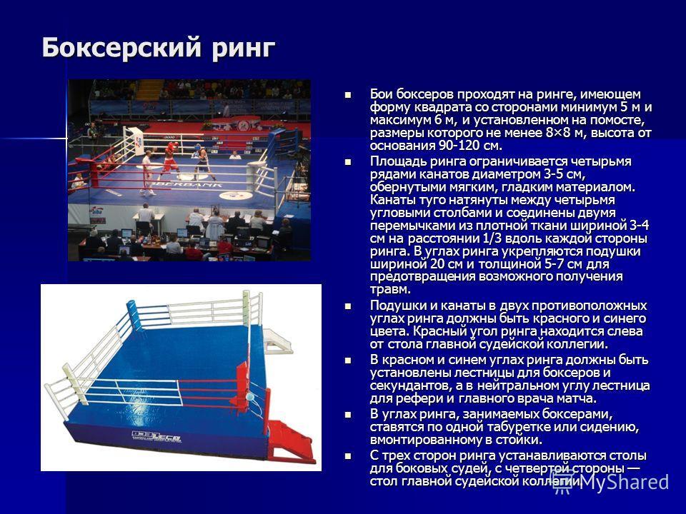 Бои боксеров проходят на ринге, имеющем форму квадрата со сторонами минимум 5 м и максимум 6 м, и установленном на помосте, размеры которого не менее 8×8 м, высота от основания 90-120 см. Бои боксеров проходят на ринге, имеющем форму квадрата со стор