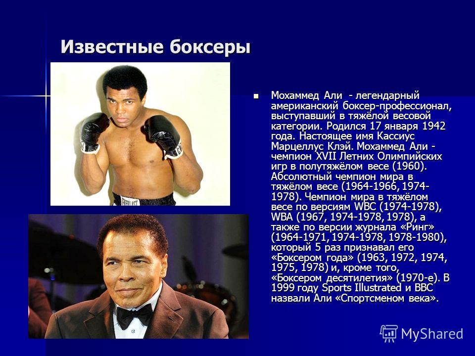 Известные боксеры Мохаммед Али - легендарный американский боксер-профессионал, выступавший в тяжёлой весовой категории. Родился 17 января 1942 года. Настоящее имя Кассиус Марцеллус Клэй. Мохаммед Али - чемпион XVII Летних Олимпийских игр в полутяжёло