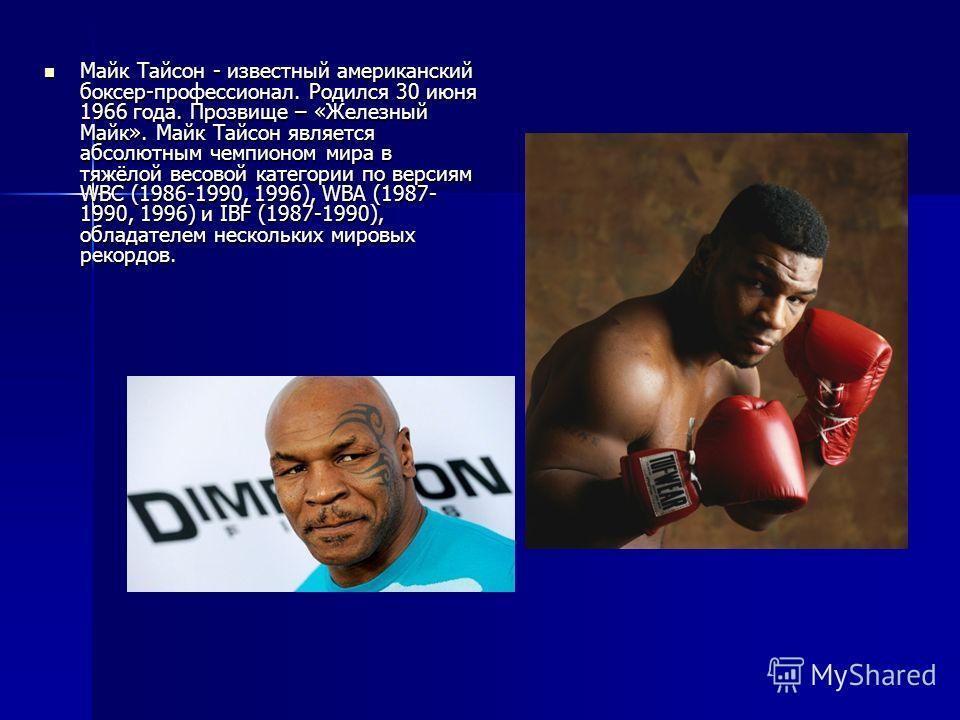Майк Тайсон - известный американский боксер-профессионал. Родился 30 июня 1966 года. Прозвище – «Железный Майк». Майк Тайсон является абсолютным чемпионом мира в тяжёлой весовой категории по версиям WBC (1986-1990, 1996), WBA (1987- 1990, 1996) и IBF