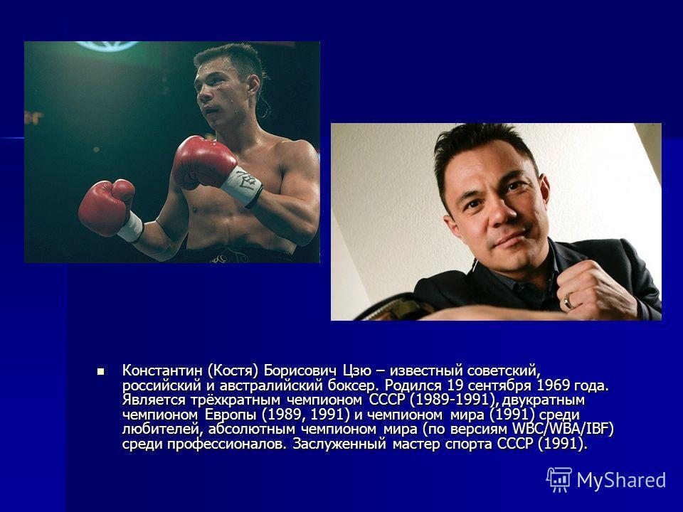 Константин (Костя) Борисович Цзю – известный советский, российский и австралийский боксер. Родился 19 сентября 1969 года. Является трёхкратным чемпионом СССР (1989-1991), двукратным чемпионом Европы (1989, 1991) и чемпионом мира (1991) среди любителе