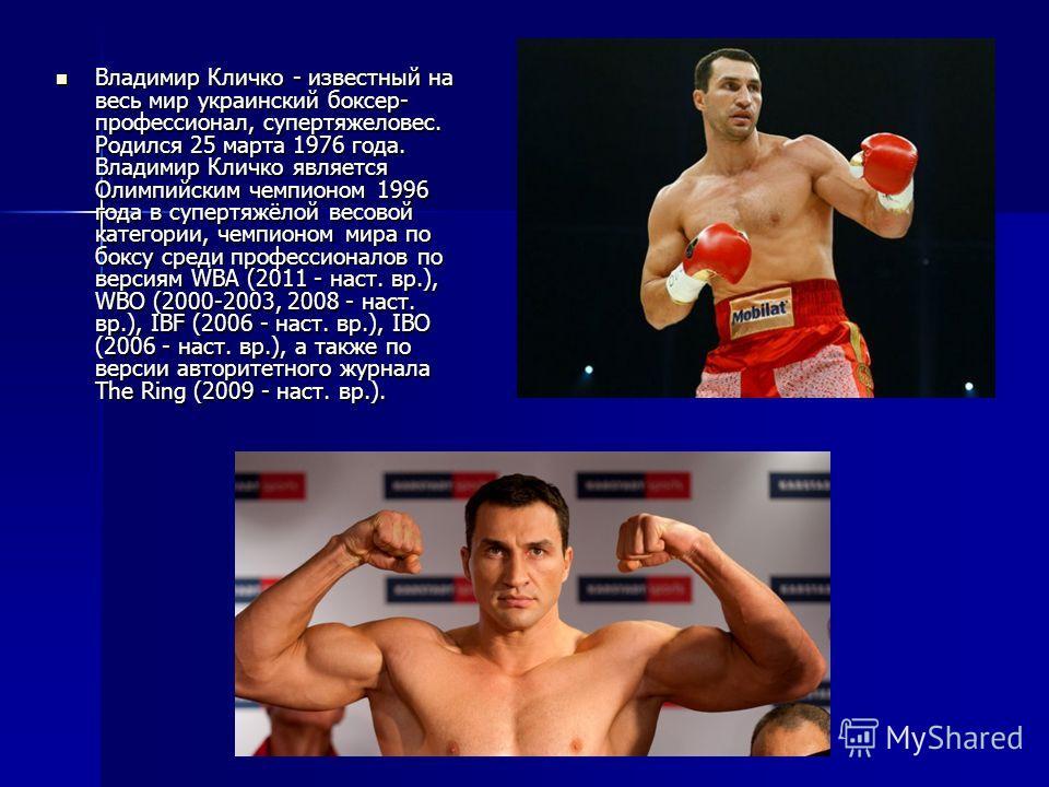 Владимир Кличко - известный на весь мир украинский боксер- профессионал, супертяжеловес. Родился 25 марта 1976 года. Владимир Кличко является Олимпийским чемпионом 1996 года в супертяжёлой весовой категории, чемпионом мира по боксу среди профессионал