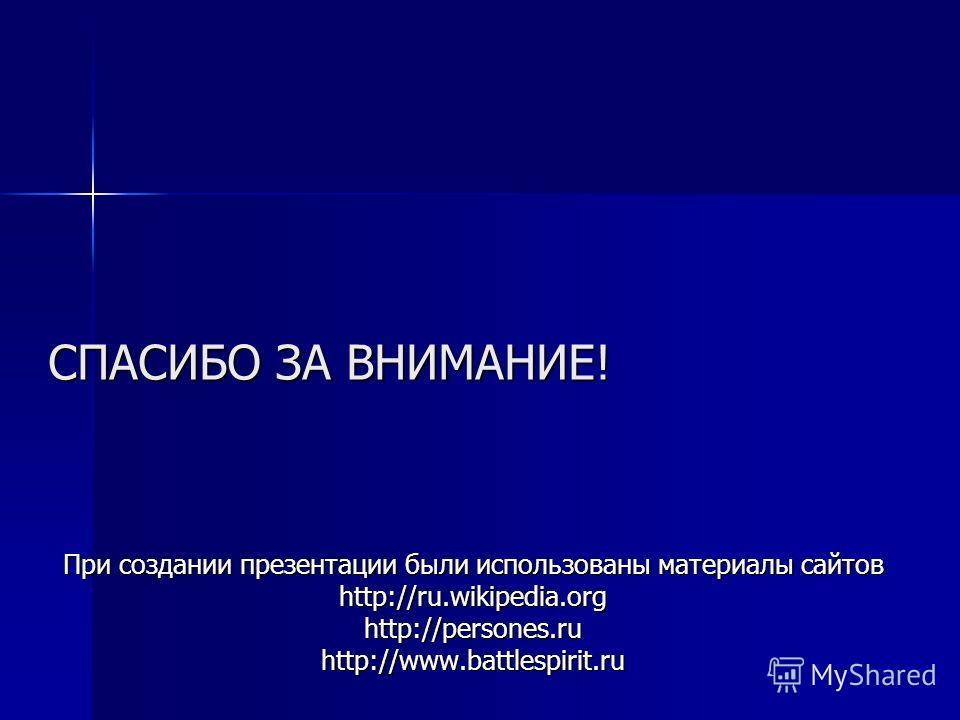 СПАСИБО ЗА ВНИМАНИЕ! При создании презентации были использованы материалы сайтов http://ru.wikipedia.orghttp://persones.ruhttp://www.battlespirit.ru