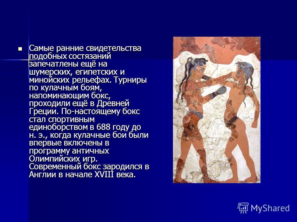 Самые ранние свидетельства подобных состязаний запечатлены ещё на шумерских, египетских и минойских рельефах. Турниры по кулачным боям, напоминающим бокс, проходили ещё в Древней Греции. По-настоящему бокс стал спортивным единоборством в 688 году до