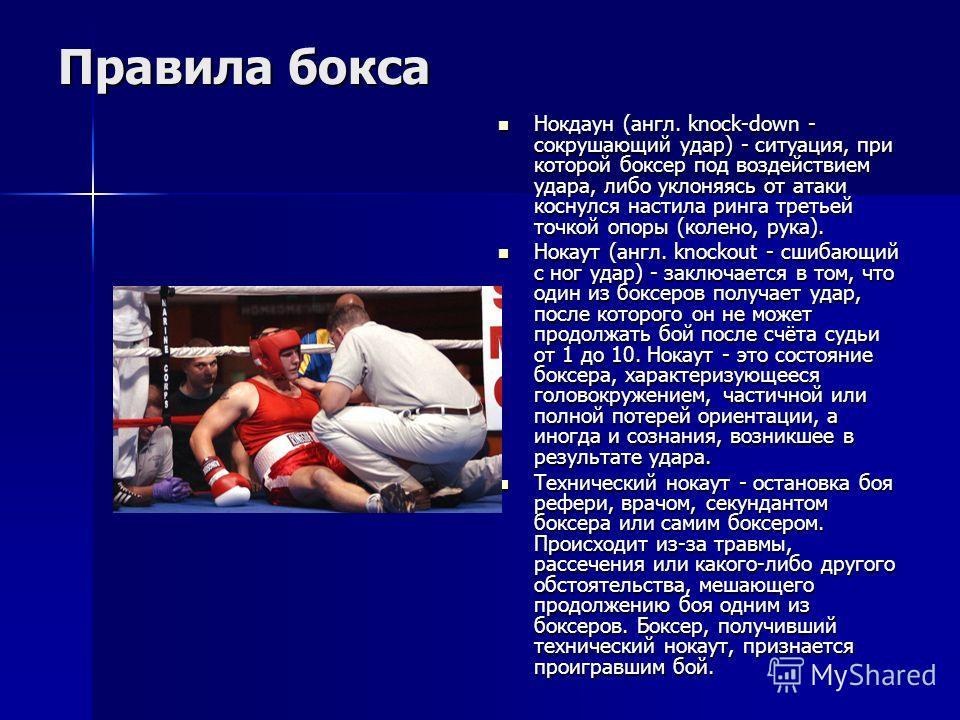 Правила бокса Нокдаун (англ. knock-down - сокрушающий удар) - ситуация, при которой боксер под воздействием удара, либо уклоняясь от атаки коснулся настила ринга третьей точкой опоры (колено, рука). Нокдаун (англ. knock-down - сокрушающий удар) - сит