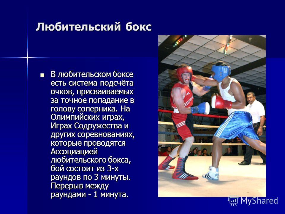 В любительском боксе есть система подсчёта очков, присваиваемых за точное попадание в голову соперника. На Олимпийских играх, Играх Содружества и других соревнованиях, которые проводятся Ассоциацией любительского бокса, бой состоит из 3-х раундов по