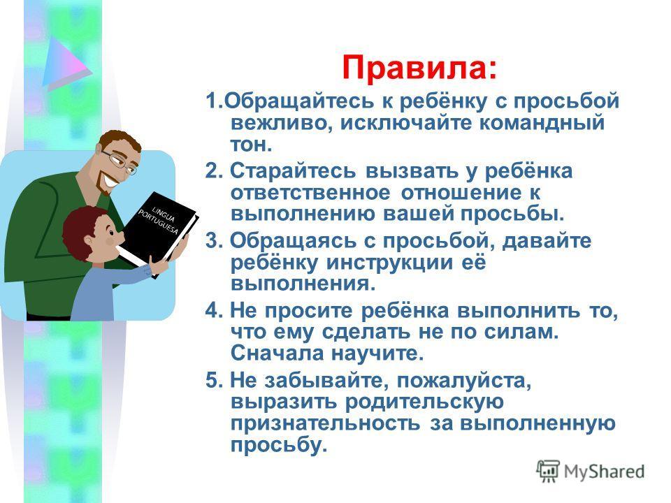 Правила: 1. Обращайтесь к ребёнку с просьбой вежливо, исключайте командный тон. 2. Старайтесь вызвать у ребёнка ответственное отношение к выполнению вашей просьбы. 3. Обращаясь с просьбой, давайте ребёнку инструкции её выполнения. 4. Не просите ребён