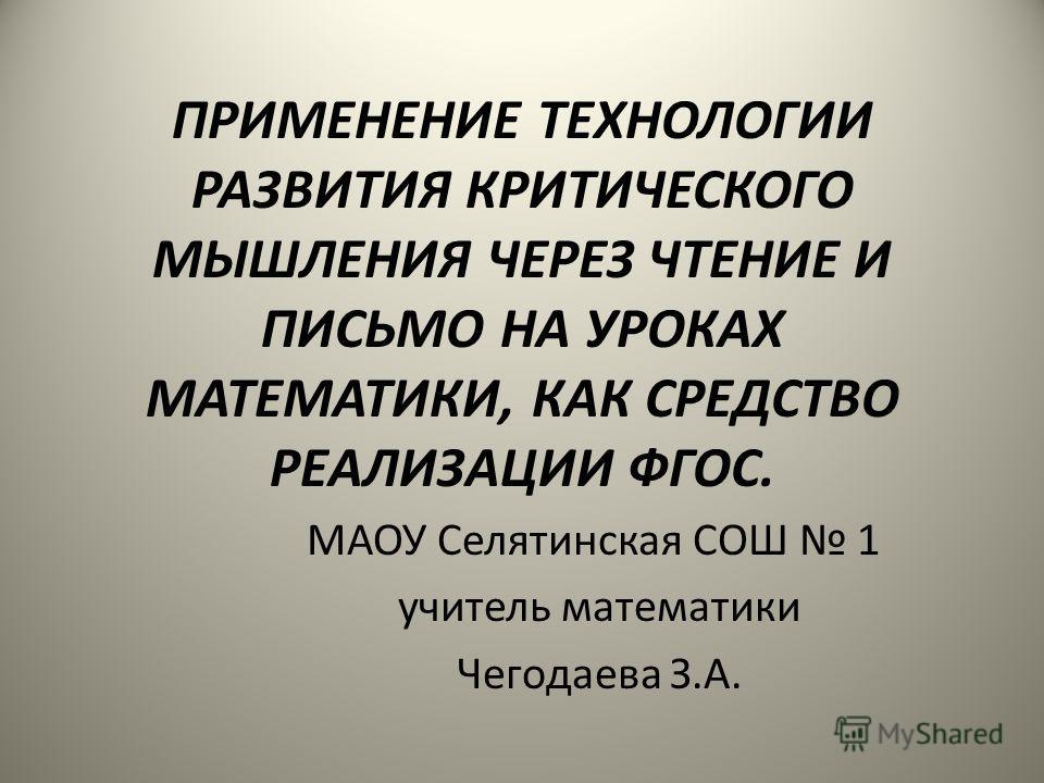 ПРИМЕНЕНИЕ ТЕХНОЛОГИИ РАЗВИТИЯ КРИТИЧЕСКОГО МЫШЛЕНИЯ ЧЕРЕЗ ЧТЕНИЕ И ПИСЬМО НА УРОКАХ МАТЕМАТИКИ, КАК СРЕДСТВО РЕАЛИЗАЦИИ ФГОС. МАОУ Селятинская СОШ 1 учитель математики Чегодаева З.А.
