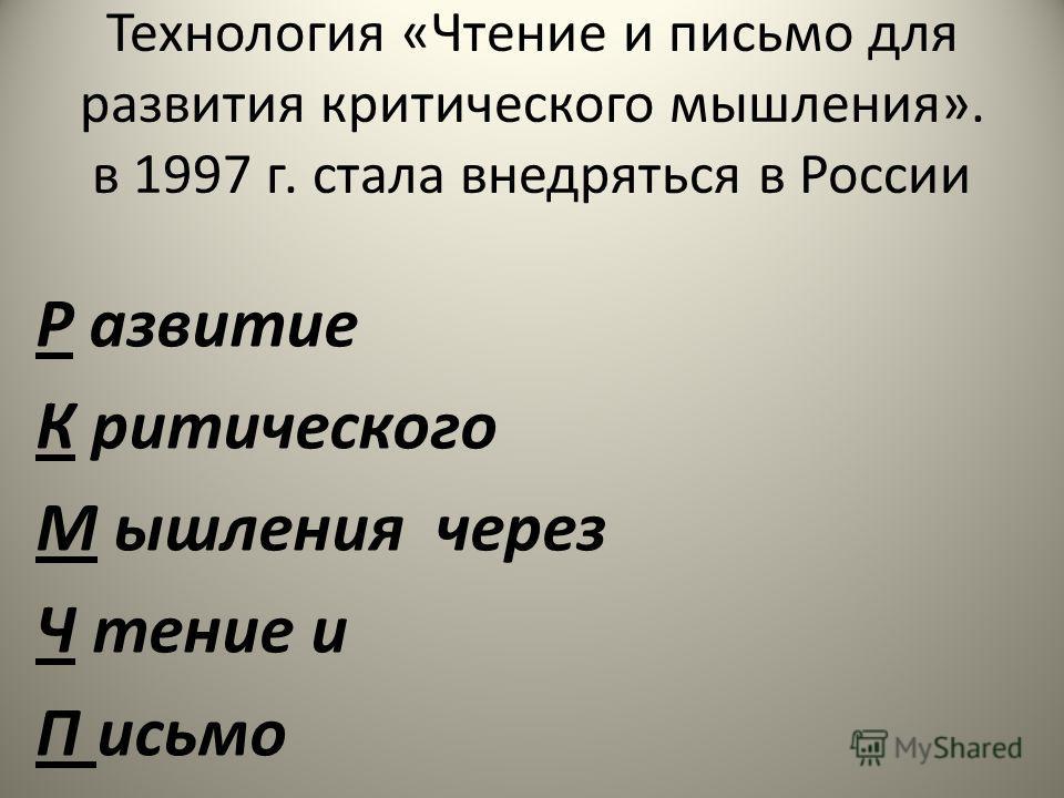 Технология «Чтение и письмо для развития критического мышления». в 1997 г. стала внедряться в России Р азвитие К ритического М ышления через Ч тение и П исьмо