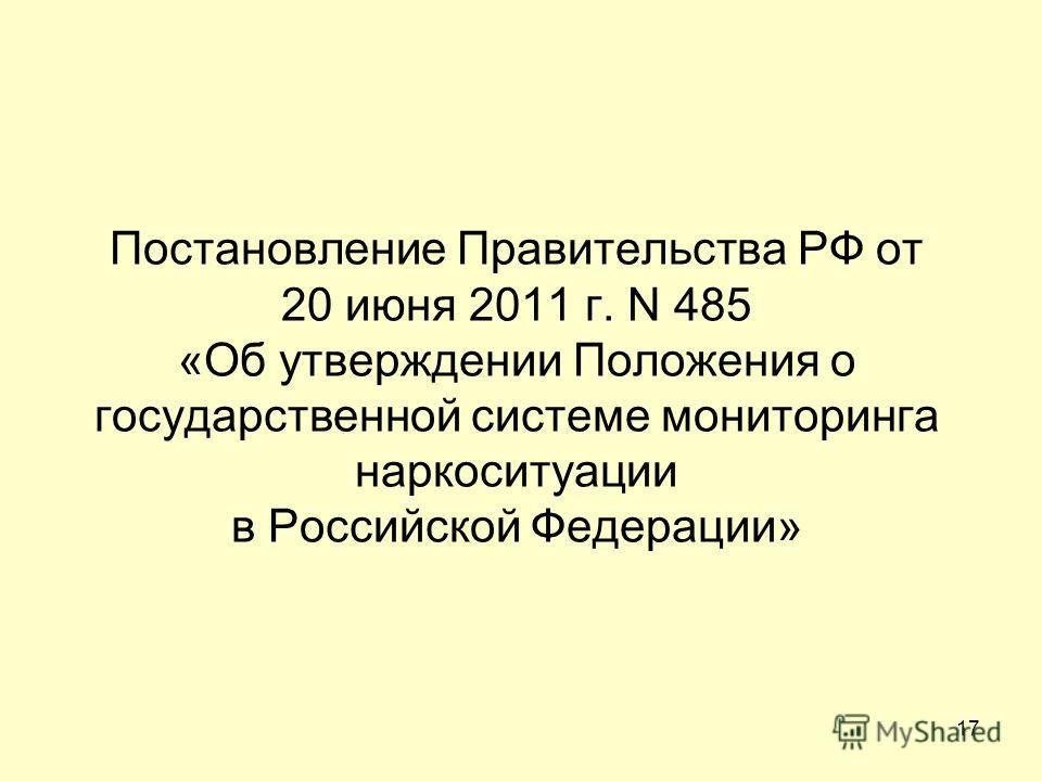 Постановление Правительства РФ от 20 июня 2011 г. N 485 «Об утверждении Положения о государственной системе мониторинга наркоситуации в Российской Федерации» 17