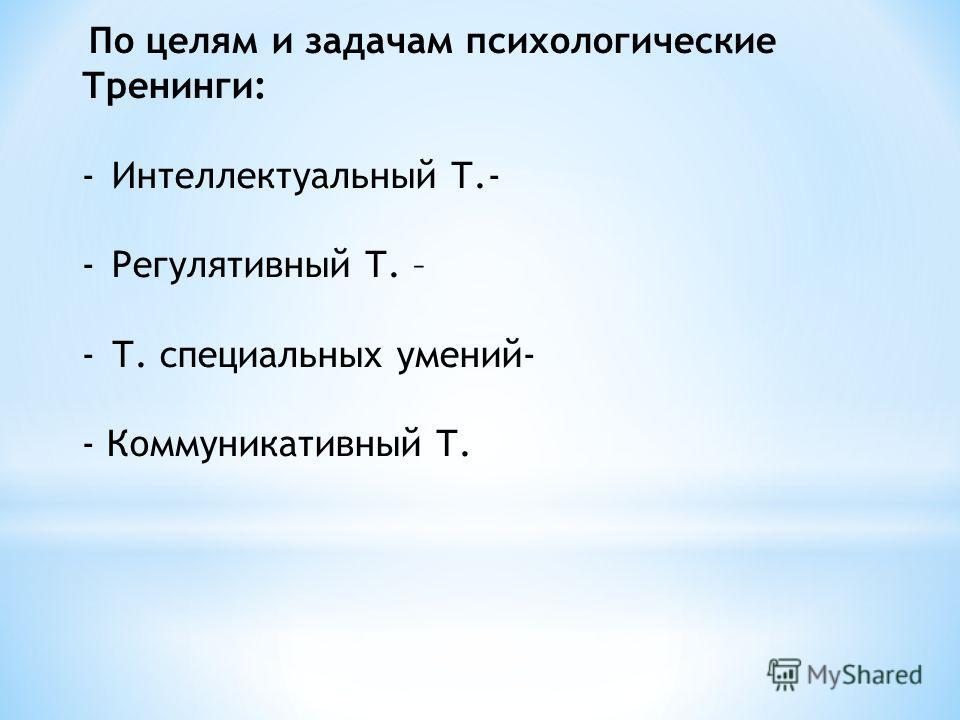 По целям и задачам психологические Тренинги: -Интеллектуальный Т.- -Регулятивный Т. – -Т. специальных умений- - Коммуникативный Т.