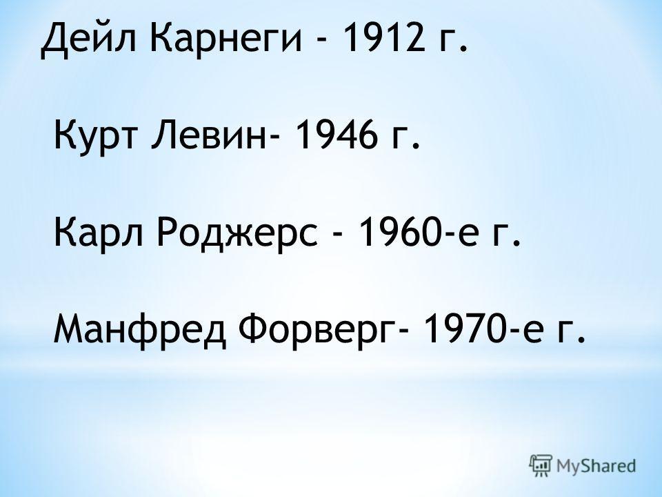 Дейл Карнеги - 1912 г. Курт Левин- 1946 г. Карл Роджерс - 1960-е г. Манфред Форверг- 1970-е г.