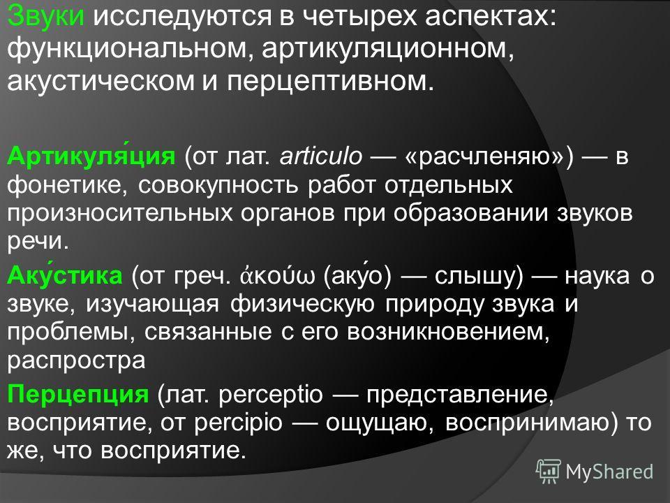 Звуки исследуются в четырех аспектах: функциональном, артикуляционном, акустическом и перцептивном. Артикуля́ция (от лат. articulo «расчленяю») в фонетике, совокупность работ отдельных произносительных органов при образовании звуков речи. Аку́стика (