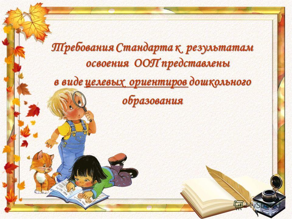 Требования Стандарта к результатам освоения ООП представлены в виде целевых ориентиров дошкольного образования