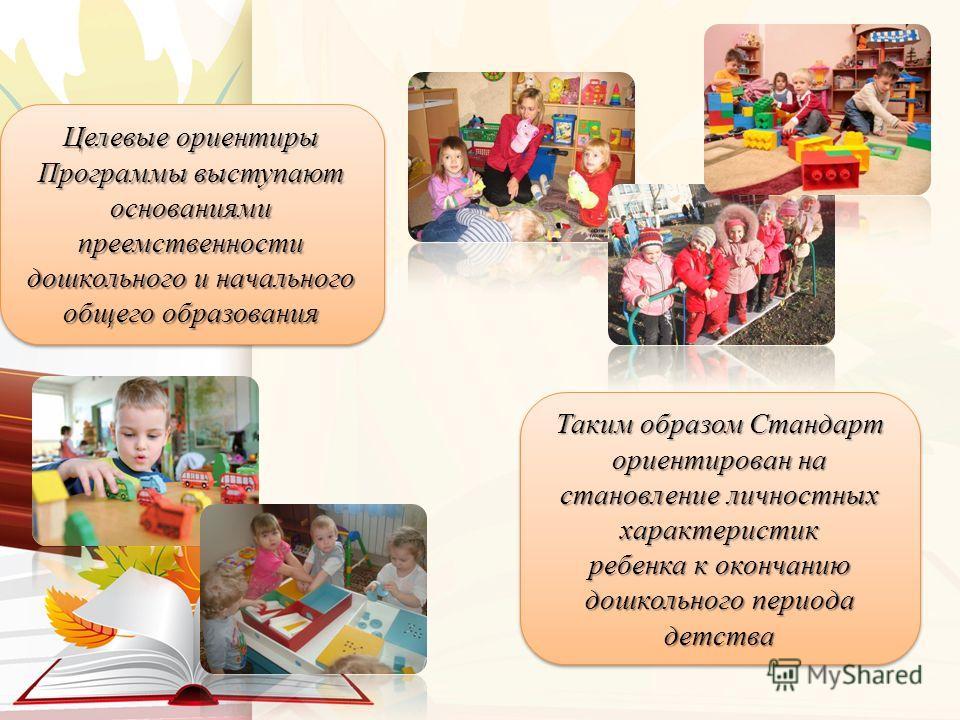 Целевые ориентиры Программы выступают основаниями преемственности дошкольного и начального общего образования Целевые ориентиры Программы выступают основаниями преемственности дошкольного и начального общего образования Таким образом Стандарт ориенти