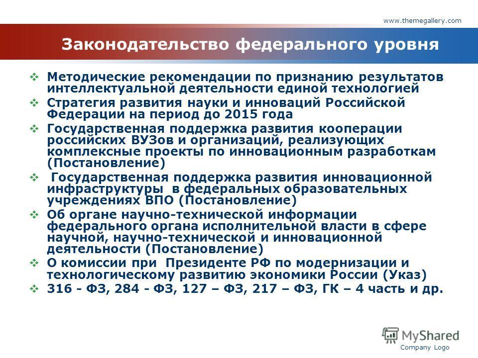 www.themegallery.com Company Logo Законодательство федерального уровня Методические рекомендации по признанию результатов интеллектуальной деятельности единой технологией Стратегия развития науки и инноваций Российской Федерации на период до 2015 год