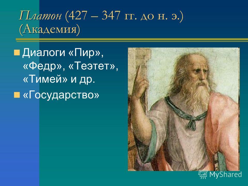 Платон (427 – 347 гг. до н. э.) (Академия) Диалоги «Пир», «Федр», «Теэтет», «Тимей» и др. «Государство»