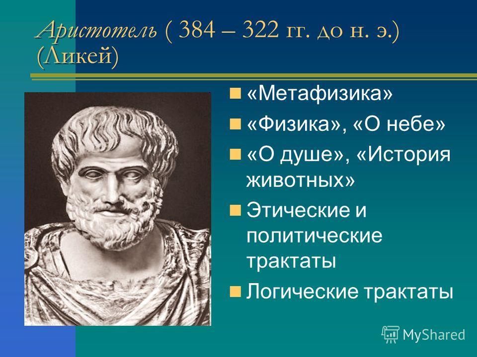 Аристотель ( 384 – 322 гг. до н. э.) (Ликей) «Метафизика» «Физика», «О небе» «О душе», «История животных» Этические и политические трактаты Логические трактаты