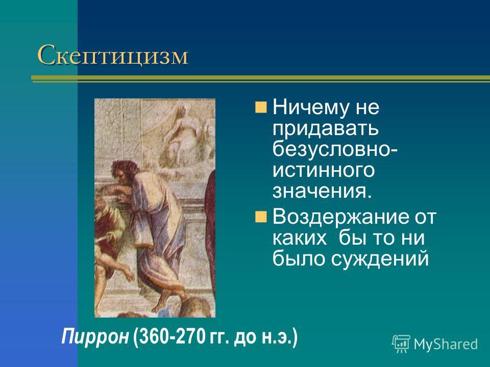 Скептицизм Ничему не придавать безусловно- истинного значения. Воздержание от каких бы то ни было суждений Пиррон (360-270 гг. до н.э.)