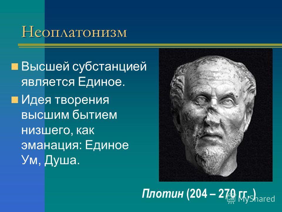 Неоплатонизм Высшей субстанцией является Единое. Идея творения высшим бытием низшего, как эманация: Единое Ум, Душа. Плотин (204 – 270 гг. )