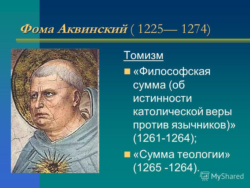 Фома Аквинский ( 1225 1274) Томизм «Философская сумма (об истинности католической веры против язычников)» (1261-1264); «Сумма теологии» (1265 -1264).