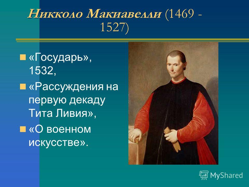 Никколо Макиавелли (1469 - 1527) «Государь», 1532, «Рассуждения на первую декаду Тита Ливия», «О военном искусстве».
