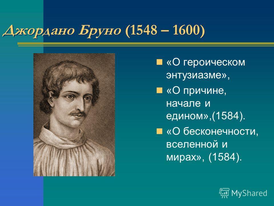 Джордано Бруно (1548 – 1600) «О героическом энтузиазме», «О причине, начале и едином»,(1584). «О бесконечности, вселенной и мирах», (1584).
