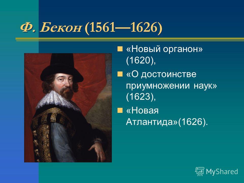 Ф. Бекон (15611626) «Новый органон» (1620), «О достоинстве приумножении наук» (1623), «Новая Атлантида»(1626).