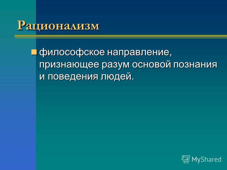 Рационализм Рационализм философское направление, признающее разум основой познания и поведения людей. философское направление, признающее разум основой познания и поведения людей.