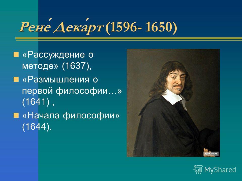 Рене Декарт (1596- 1650) «Рассуждение о методе» (1637), «Размышления о первой философии…» (1641), «Начала философии» (1644).