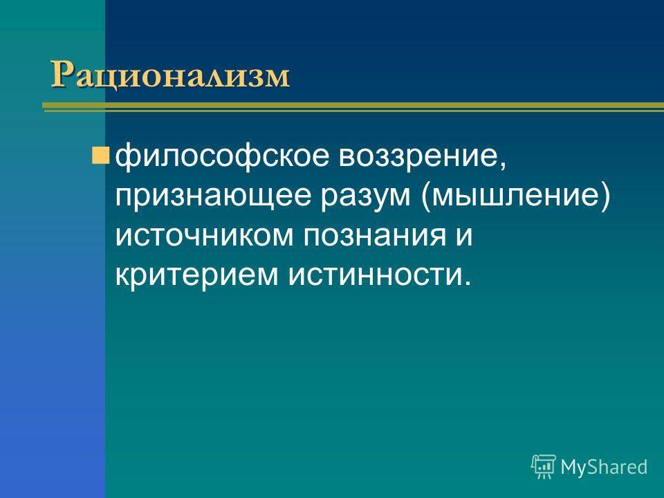 Рационализм философское воззрение, признающее разум (мышление) источником познания и критерием истинности.