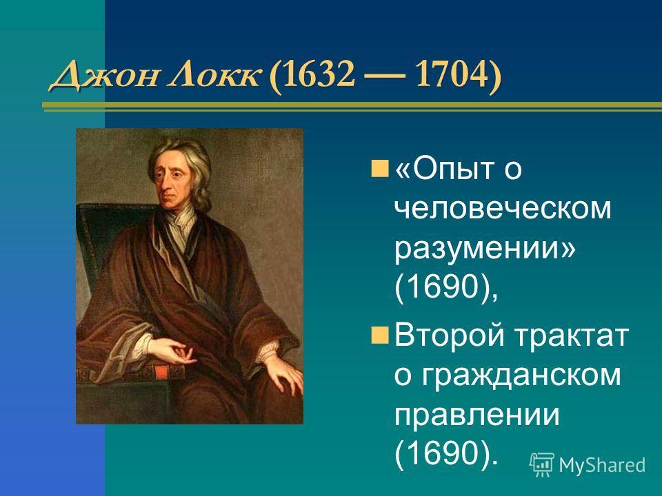 Джон Локк (1632 1704) «Опыт о человеческом разумении» (1690), Второй трактат о гражданском правлении (1690).