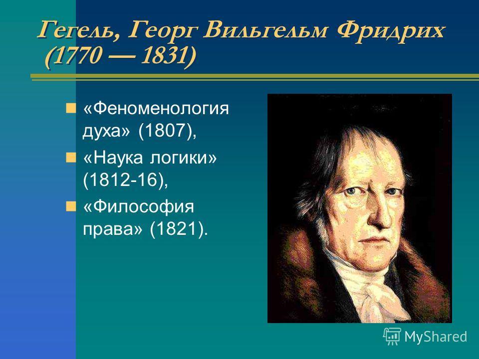 Гегель, Георг Вильгельм Фридрих (1770 1831) «Феноменология духа» (1807), «Наука логики» (1812-16), «Философия права» (1821).
