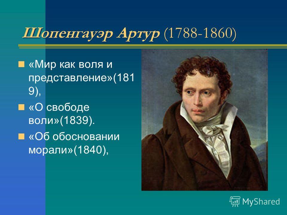 Шопенгауэр Артур (1788-1860) «Мир как воля и представление»(181 9), «О свободе воли»(1839). «Об обосновании морали»(1840),