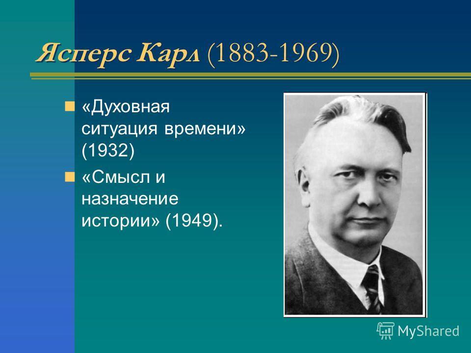 Ясперс Карл (1883-1969) «Духовная ситуация времени» (1932) «Смысл и назначение истории» (1949).
