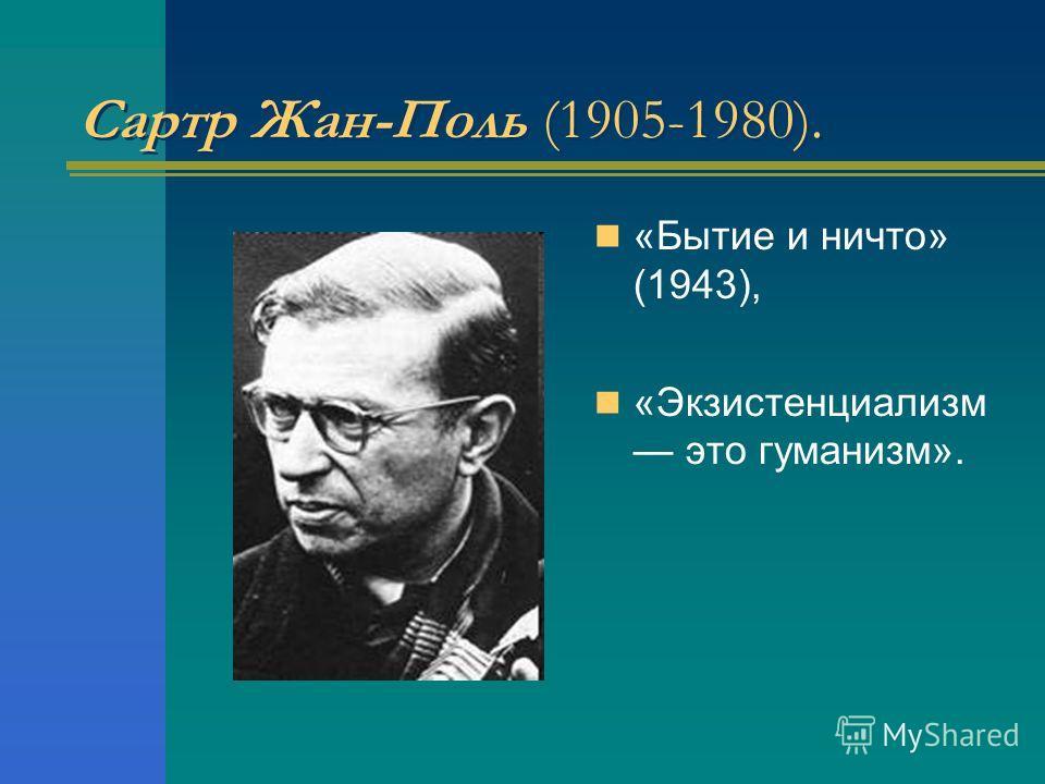 Сартр Жан-Поль (1905-1980). «Бытие и ничто» (1943), «Экзистенциализм это гуманизм».