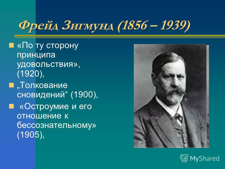 Фрейд Зигмунд (1856 – 1939) «По ту сторону принципа удовольствия», (1920), Толкование сновидений (1900), «Остроумие и его отношение к бессознательному» (1905),