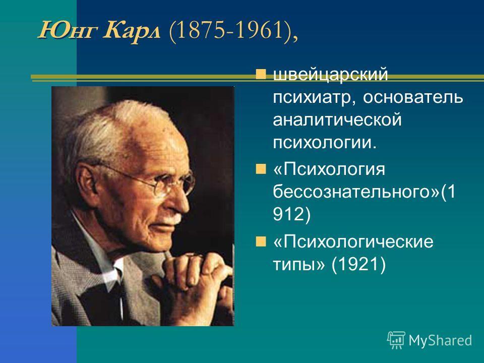 Юнг Карл (1875-1961), швейцарский психиатр, основатель аналитической психологии. «Психология бессознательного»(1 912) «Психологические типы» (1921)