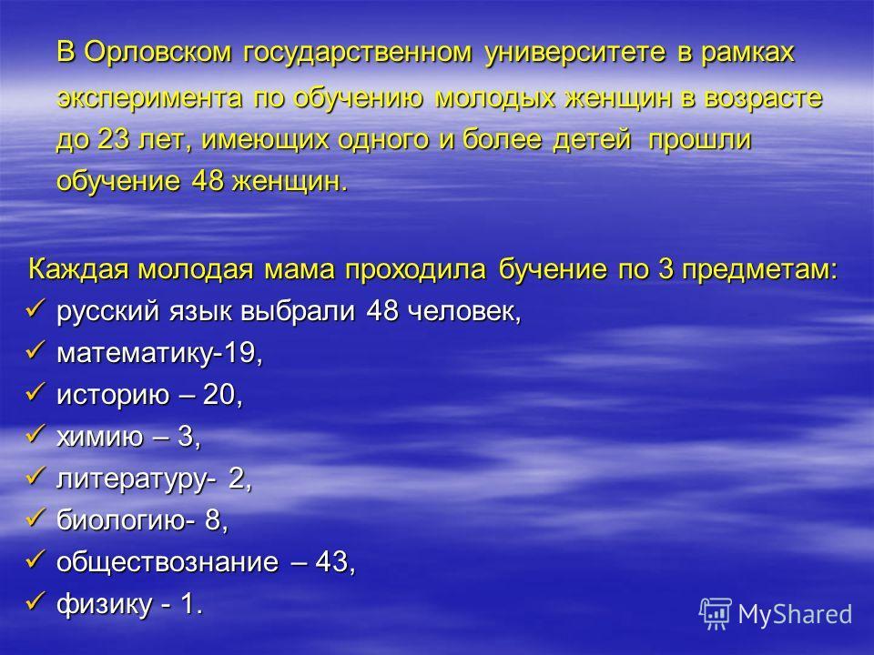 В Орловском государственном университете в рамках эксперимента по обучению молодых женщин в возрасте до 23 лет, имеющих одного и более детей прошли обучение 48 женщин. Каждая молодая мама проходила бучение по 3 предметам: русский язык выбрали 48 чело