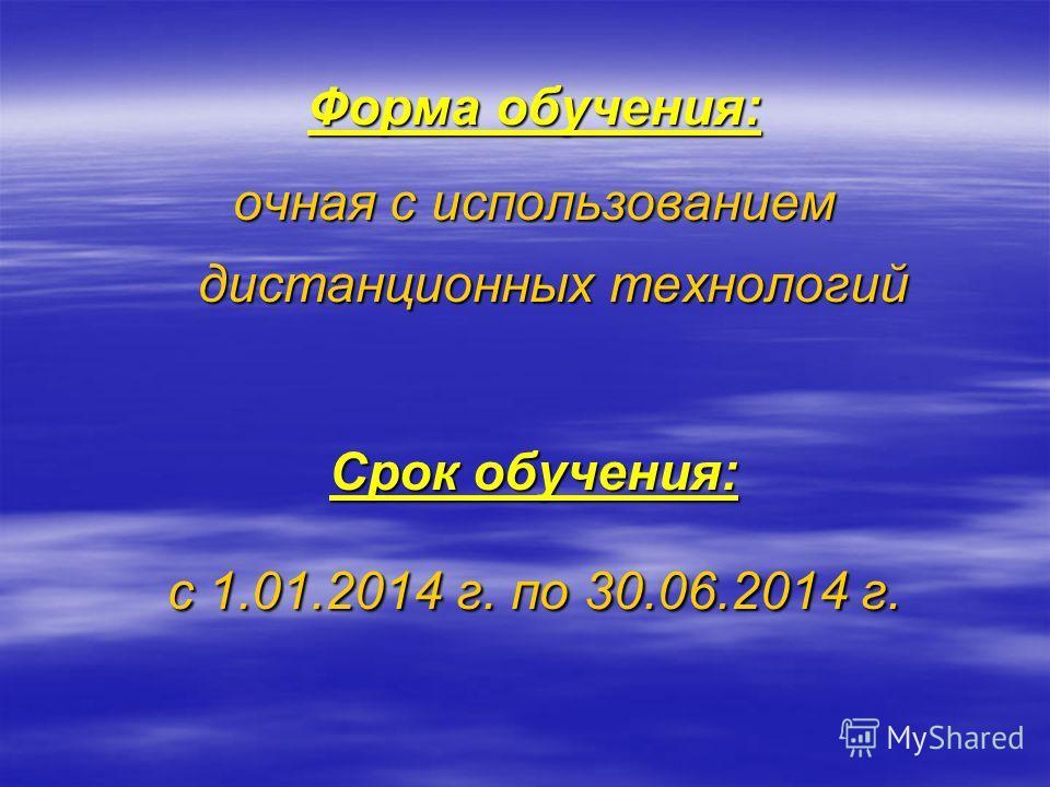 Форма обучения: очная с использованием дистанционных технологий Срок обучения: с 1.01.2014 г. по 30.06.2014 г.
