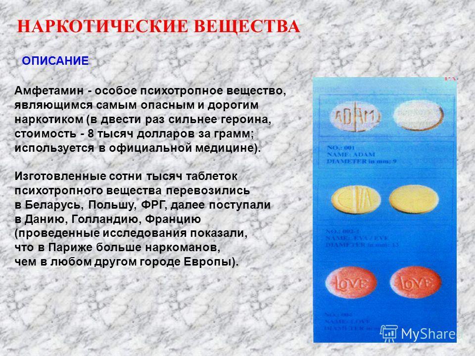 ОПИСАНИЕ Амфетамин - особое психотропное вещество, являющимся самым опасным и дорогим наркотиком (в двести раз сильнее героина, стоимость - 8 тысяч долларов за грамм; используется в официальной медицине). Изготовленные сотни тысяч таблеток психотропн