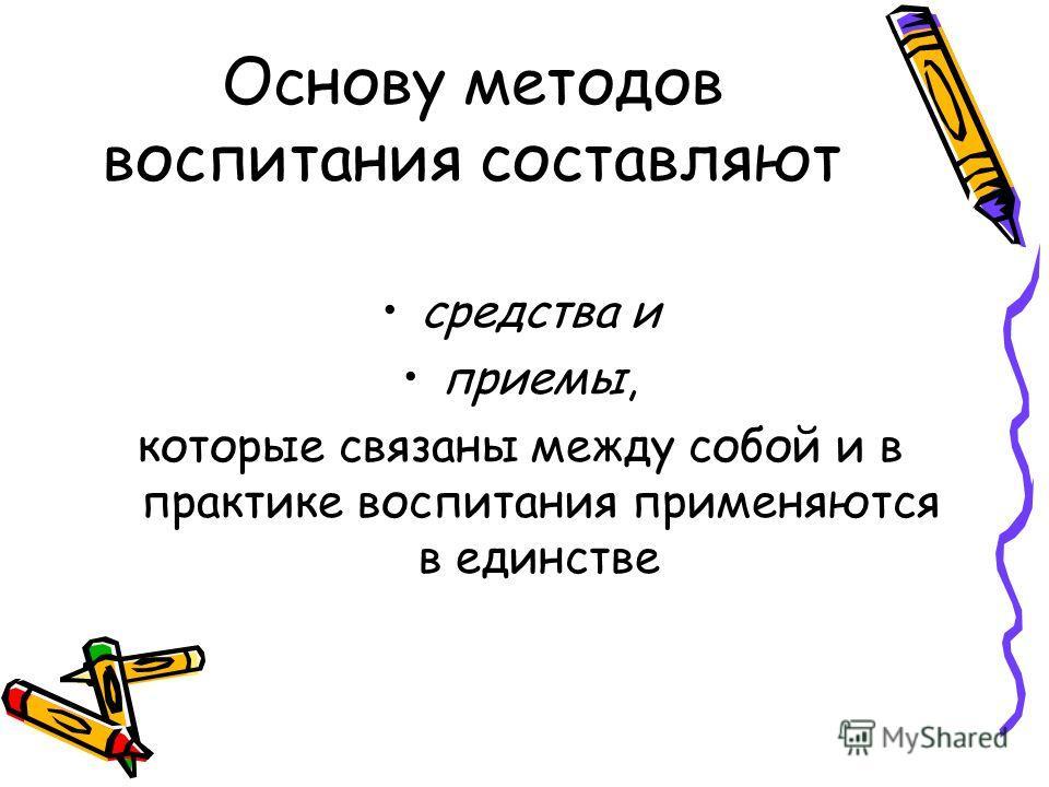 Основу методов воспитания составляют средства и приемы, которые связаны между собой и в практике воспитания применяются в единстве