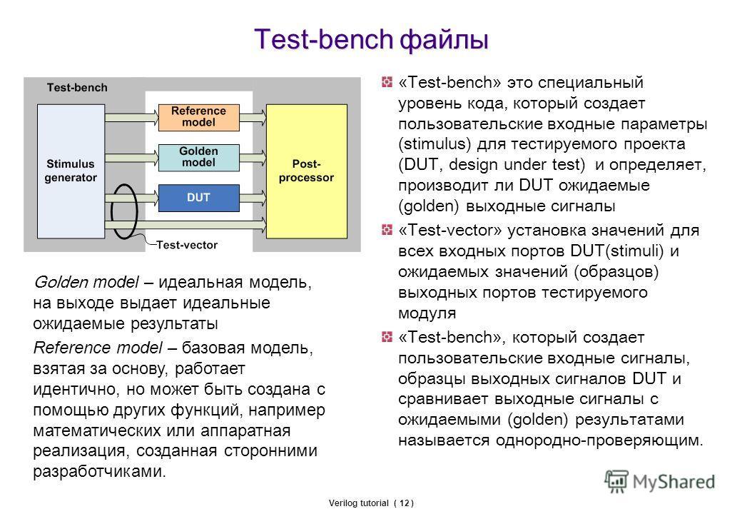 Verilog tutorial ( 12 ) Test-bench файлы «Тest-bench» это специальный уровень кода, который создает пользовательские входные параметры (stimulus) для тестируемого проекта (DUT, design under test) и определяет, производит ли DUT ожидаемые (golden) вых