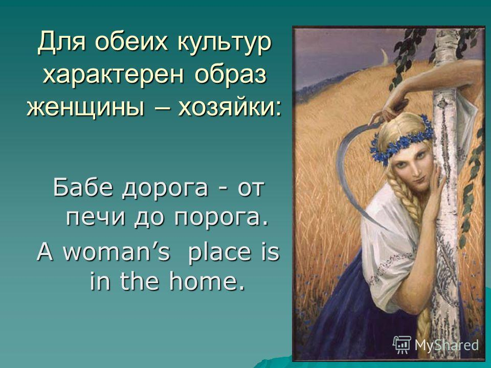 Для обеих культур характерен образ женщины – хозяйки: Бабе дорога - от печи до порога. A womans place is in the home.
