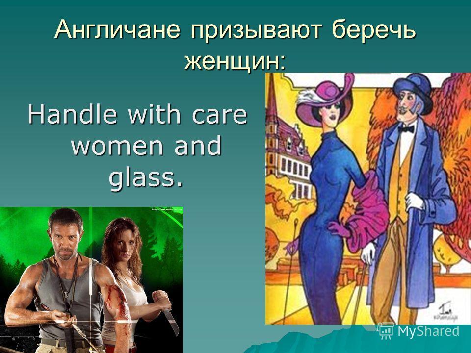 Англичане призывают беречь женщин: Handle with care women and glass.