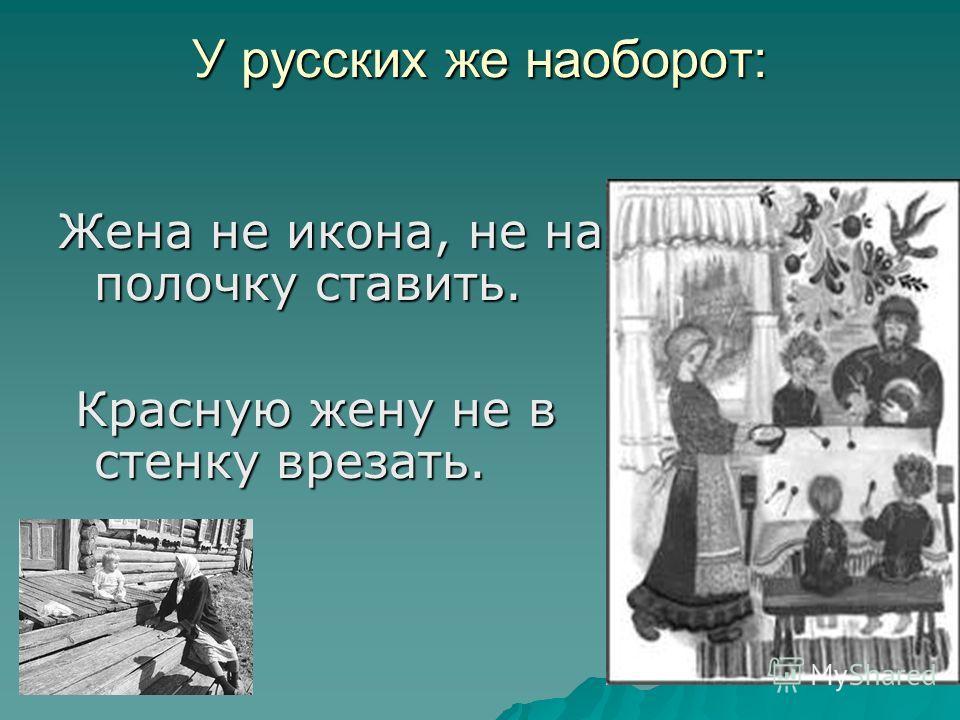 У русских же наоборот: Жена не икона, не на полочку ставить. Красную жену не в стенку врезать. Красную жену не в стенку врезать.